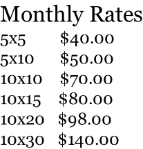 Monthly Rates 5x5        $40.00 5x10      $50.00 10x10    $70.00 10x15    $80.00 10x20   $98.00 10x30   $140.00