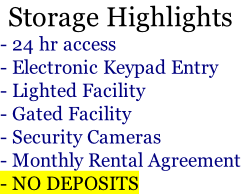 Storage Highlights - 24 hr access - Electronic Keypad Entry - Lighted Facility - Gated Facility - Security Cameras - Monthly Rental Agreement - NO DEPOSITS